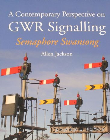 A Contemporary Perspective on GWR Signalling - Semaphore Swansong, by Allen Jackson